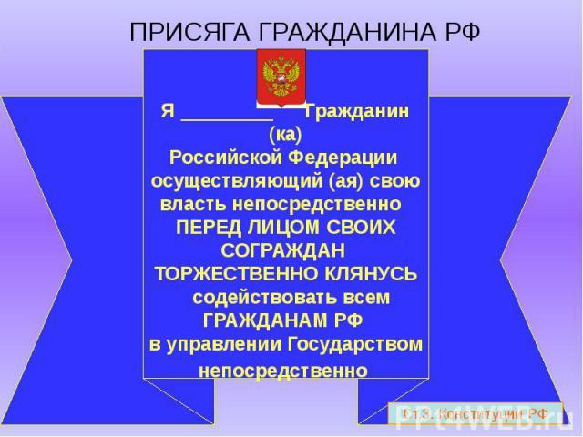 ПРИСЯГА ГРАЖДАНИНА РФ Я Гражданин (ка)Российской Федерации осуществляющий (ая) свою власть непосредственно ПЕРЕД ЛИЦОМ СВОИХ СОГРАЖДАН ТОРЖЕСТВЕННО КЛЯНУСЬ содействовать всем ГРАЖДАНАМ РФ в управлении Государством непосредственно