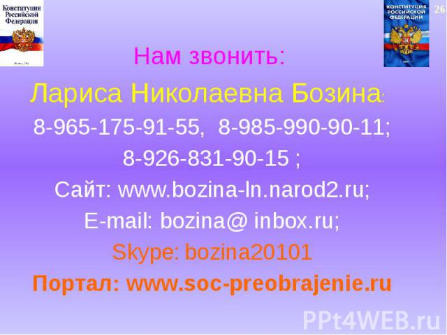 Нам звонить: Лариса Николаевна Бозина: 8-965-175-91-55, 8-985-990-90-11;8-926-831-90-15 ;Сайт: www.bozina-ln.narod2.ru;E-mail: bozina@ inbox.ru;Skype: bozina20101Портал: www.soc-preobrajenie.ru