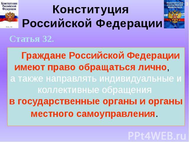 Конституция Российской Федерации Статья 32. Граждане Российской Федерации имеют право обращаться лично, а также направлять индивидуальные и коллективные обращения в государственные органы и органы местного самоуправления.