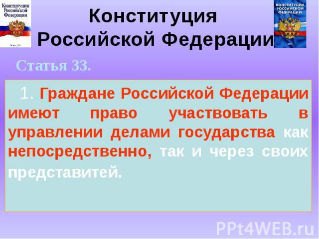 Конституция Российской Федерации 1..Граждане Российской Федерации имеют право участвовать в управлении делами государства как непосредственно, так и через своих представитей.
