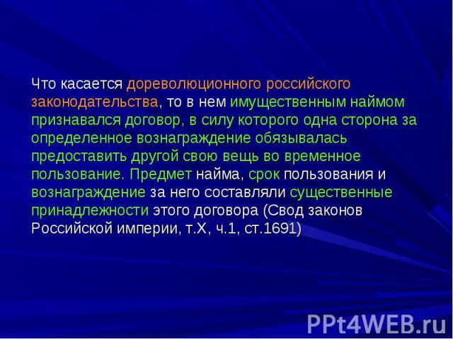 Что касается дореволюционного российского законодательства, то в нем имущественным наймом признавался договор, в силу которого одна сторона за определенное вознаграждение обязывалась предоставить другой свою вещь во временное пользование. Предмет на…