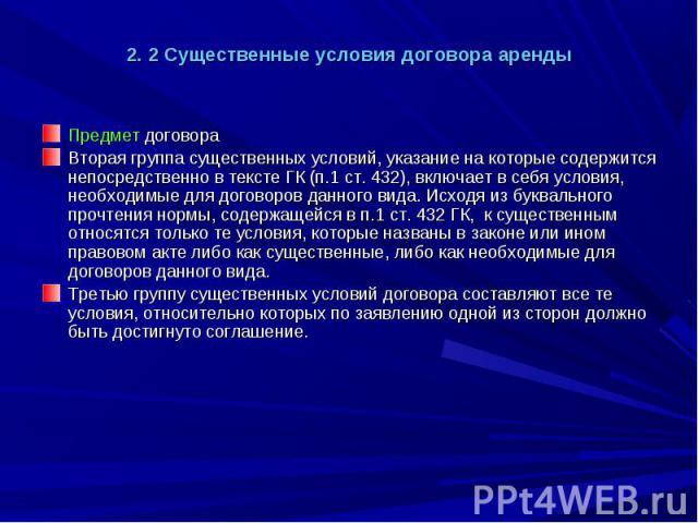 2. 2 Существенные условия договора аренды Предмет договора Вторая группа существенных условий, указание на которые содержится непосредственно в тексте ГК (п.1 ст. 432), включает в себя условия, необходимые для договоров данного вида. Исходя из буква…