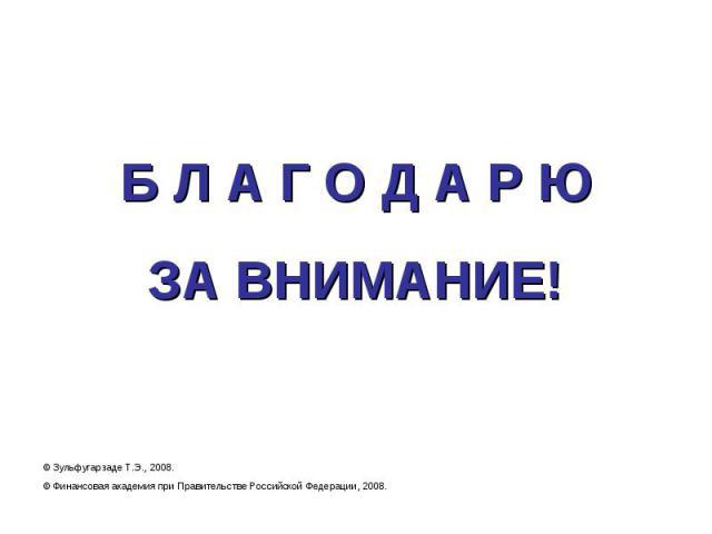 Б Л А Г О Д А Р ЮЗА ВНИМАНИЕ! © Зульфугарзаде Т.Э., 2008.© Финансовая академия при Правительстве Российской Федерации, 2008.
