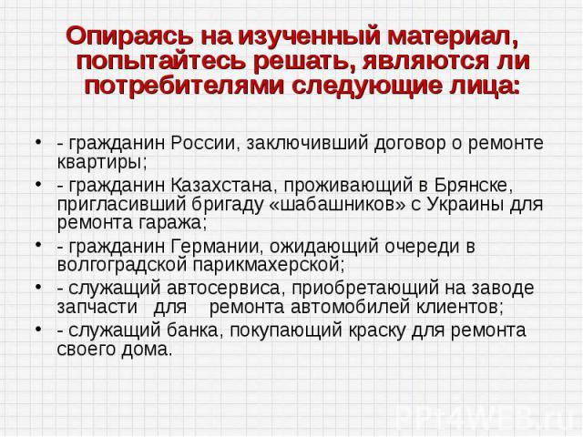 Опираясь на изученный материал, попытайтесь решать, являются ли потребителями следующие лица:- гражданин России, заключивший договор о ремонте квартиры;- гражданин Казахстана, проживающий в Брянске, пригласивший бригаду «шабашников» с Украины для ре…