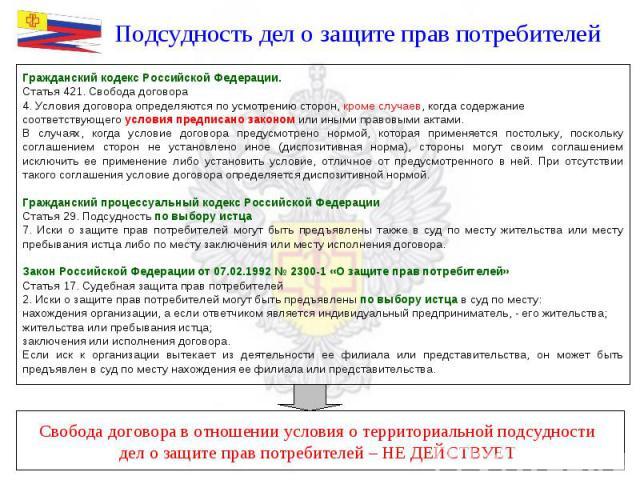 Подсудность дел о защите прав потребителей Гражданский кодекс Российской Федерации.Статья 421. Свобода договора4. Условия договора определяются по усмотрению сторон, кроме случаев, когда содержание соответствующего условия предписано законом или ины…