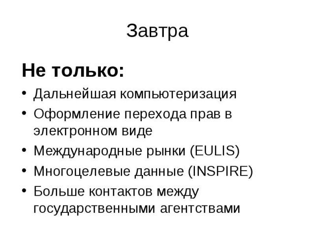 Завтра Не только:Дальнейшая компьютеризацияОформление перехода прав в электронном видеМеждународные рынки (EULIS)Многоцелевые данные (INSPIRE)Больше контактов между государственными агентствами