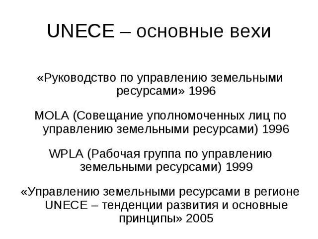 UNECE – основные вехи «Руководство по управлению земельными ресурсами» 1996MOLA (Совещание уполномоченных лиц по управлению земельными ресурсами) 1996WPLA (Рабочая группа по управлению земельными ресурсами) 1999«Управлению земельными ресурсами в рег…