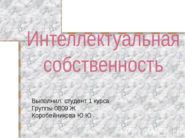 Интеллектуальная собственность Выполнил: студент 1 курсаГруппы 0809 ЖКоробейникова Ю.Ю