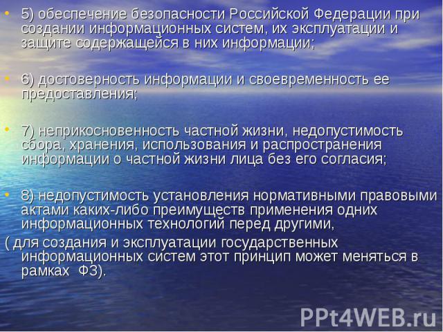 5) обеспечение безопасности Российской Федерации при создании информационных систем, их эксплуатации и защите содержащейся в них информации;6) достоверность информации и своевременность ее предоставления;7) неприкосновенность частной жизни, недопуст…