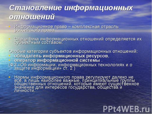 Становление информационных отношений Информационное право – комплексная отрасль российского праваСпецифика информационных отношений определяется их субъектным составом. Особые категории субъектов информационных отношений: обладатель информационных р…