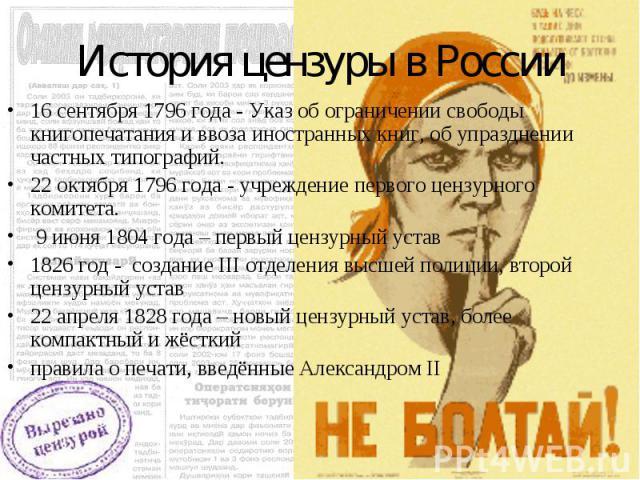История цензуры в России 16 сентября 1796 года - Указ об ограничении свободы книгопечатания и ввоза иностранных книг, об упразднении частных типографий. 22 октября 1796 года - учреждение первого цензурного комитета. 9 июня 1804 года – первый цензурн…