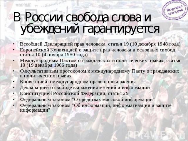 В России свобода слова и убеждений гарантируется:Всеобщей Декларацией прав человека, статья 19 (10 декабря 1948 года) Европейской Конвенцией о защите прав человека и основных свобод, статья 10 (4 ноября 1950 года) Международным Пактом о гражданских …
