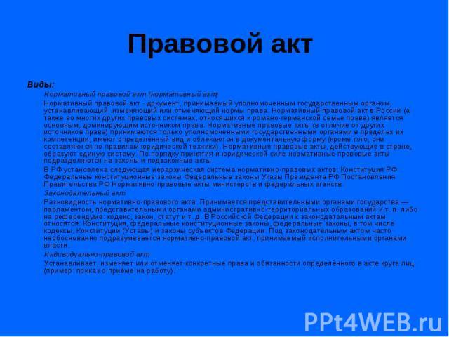 Правовой акт Виды: Нормативный правовой акт (нормативный акт) Нормативный правовой акт - документ, принимаемый уполномоченным государственным органом, устанавливающий, изменяющий или отменяющий нормы права. Нормативный правовой акт в России (а также…