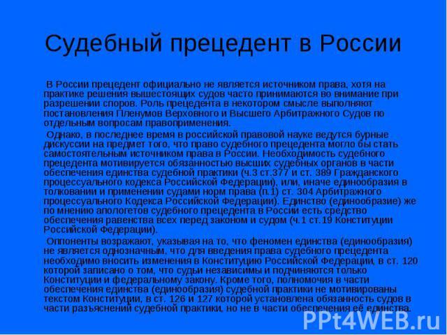 Судебный прецедент в России В России прецедент официально не является источником права, хотя на практике решения вышестоящих судов часто принимаются во внимание при разрешении споров. Роль прецедента в некотором смысле выполняют постановления Пленум…