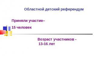 Областной детский референдум Приняли участие– 15 человекВозраст участников - 13-