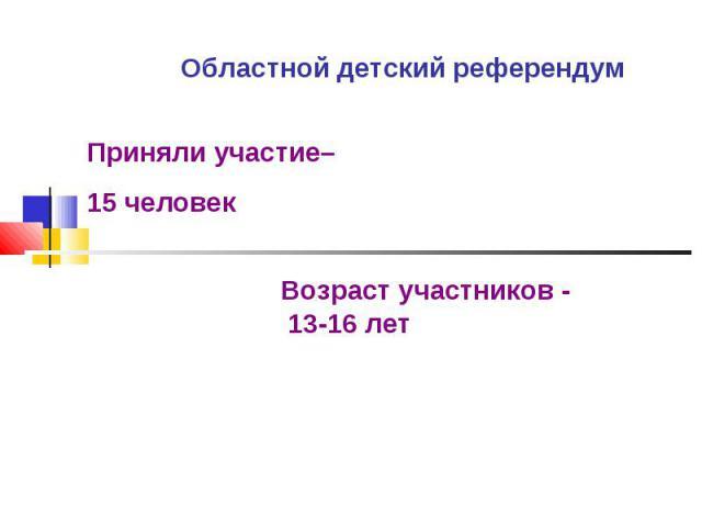 Областной детский референдум Приняли участие– 15 человекВозраст участников - 13-16 лет