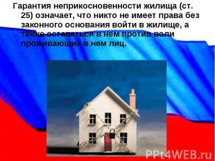 Гарантия неприкосновенности жилища (ст. 25) означает, что никто не имеет права б