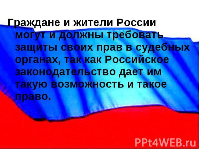 Граждане и жители России могут и должны требовать защиты своих прав в судебных органах, так как Российское законодательство дает им такую возможность и такое право.