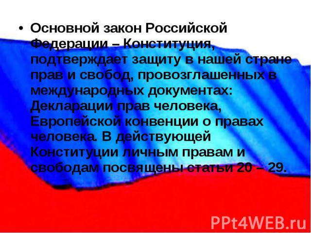 Основной закон Российской Федерации – Конституция, подтверждает защиту в нашей стране прав и свобод, провозглашенных в международных документах: Декларации прав человека, Европейской конвенции о правах человека. В действующей Конституции личным прав…