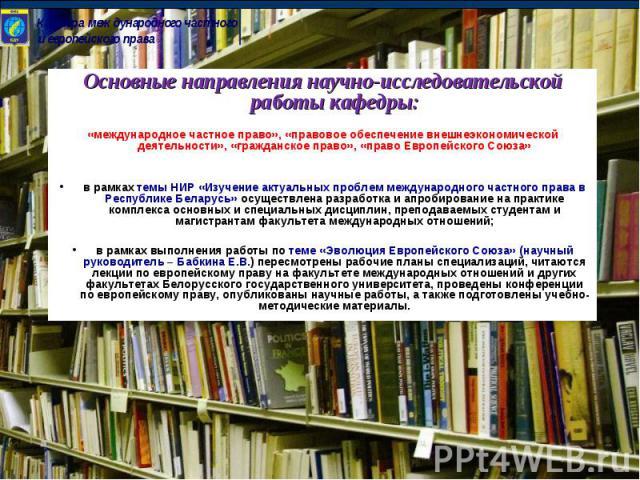 Основные направления научно-исследовательской работы кафедры:«международное частное право», «правовое обеспечение внешнеэкономической деятельности», «гражданское право», «право Европейского Союза»в рамках темы НИР «Изучение актуальных проблем междун…
