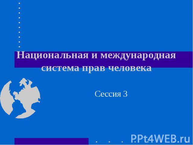 Национальная и международная система прав человека Сессия 3