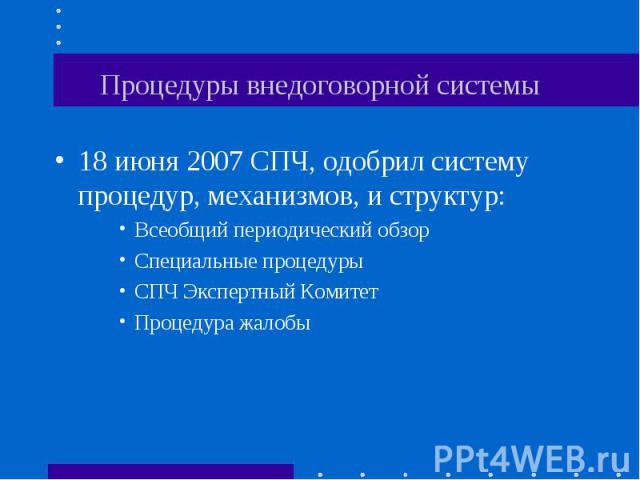 Процедуры внедоговорной системы 18 июня 2007 СПЧ, одобрил систему процедур, механизмов, и структур:Всеобщий периодический обзорСпециальные процедурыСПЧ Экспертный КомитетПроцедура жалобы