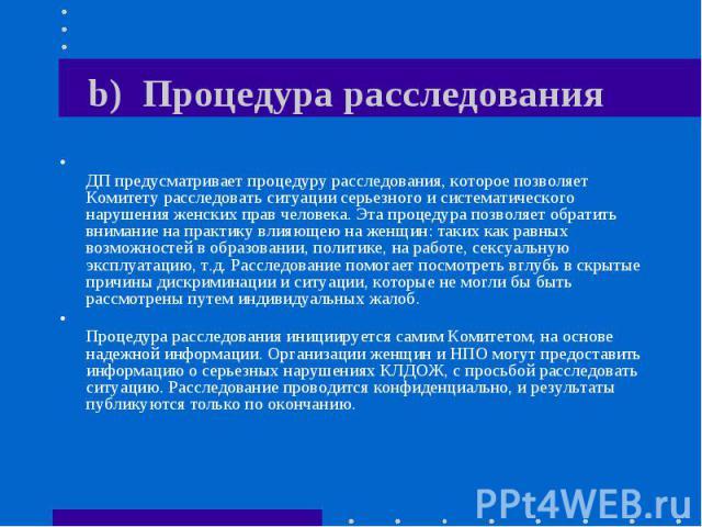b) Процедура расследования ДП предусматривает процедуру расследования, которое позволяет Комитету расследовать ситуации серьезного и систематического нарушения женских прав человека. Эта процедура позволяет обратить внимание на практику влияющею на …