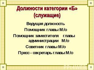 Должности категории «Б» (служащие) Ведущая должностьПомощник главы М/оПомощник з
