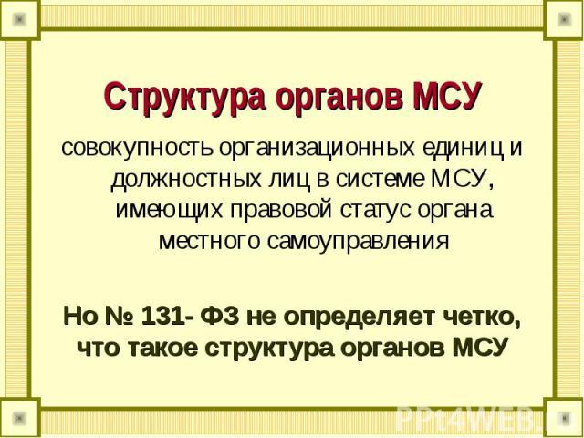 Структура органов МСУ совокупность организационных единиц и должностных лиц в системе МСУ, имеющих правовой статус органа местного самоуправленияНо № 131- ФЗ не определяет четко, что такое структура органов МСУ