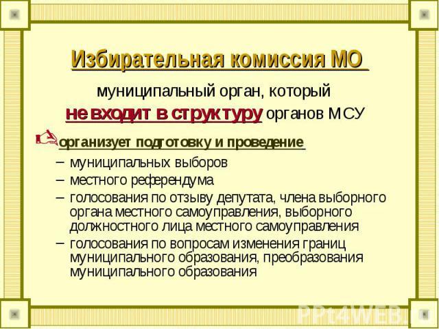 Избирательная комиссия МО муниципальный орган, который не входит в структуру органов МСУорганизует подготовку и проведение муниципальных выборовместного референдумаголосования по отзыву депутата, члена выборного органа местного самоуправления, выбор…