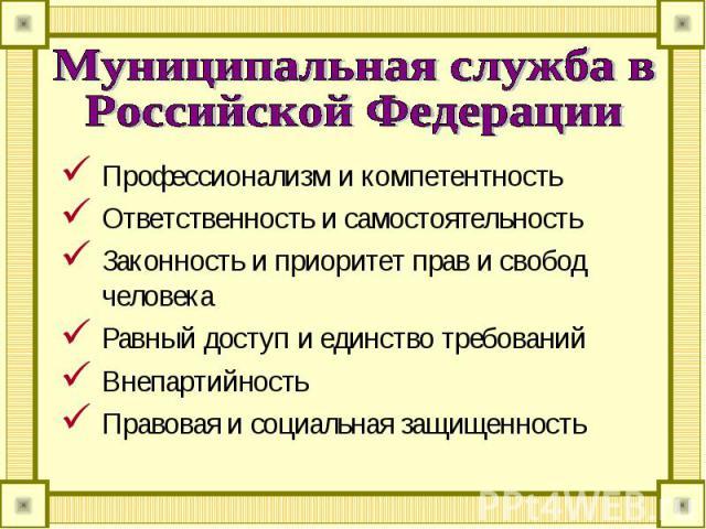 Муниципальная служба в Российской Федерации Профессионализм и компетентностьОтветственность и самостоятельностьЗаконность и приоритет прав и свобод человекаРавный доступ и единство требованийВнепартийностьПравовая и социальная защищенность