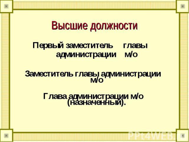 Высшие должности Первый заместитель главы администрации м/оЗаместитель главы администрации м/оГлава администрации м/о (назначенный).