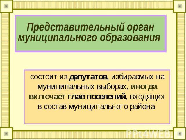 Представительный орган муниципального образования состоит из депутатов, избираемых на муниципальных выборах, иногда включает глав поселений, входящих в состав муниципального района