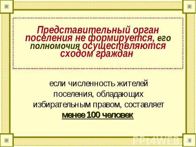 Представительный орган поселения не формируется, его полномочия осуществляются сходом граждан если численность жителей поселения, обладающих избирательным правом, составляет менее 100 человек