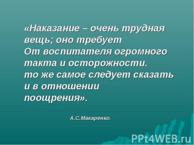 «Наказание – очень трудная вещь; оно требуетОт воспитателя огромного такта и осторожности.то же самое следует сказать и в отношениипоощрения». А.С.Макаренко.