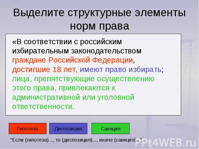 Выделите структурные элементы норм права «В соответствии с российским избирательным законодательством граждане Российской Федерации, достигшие 18 лет, имеют право избирать; лица, препятствующие осуществлению этого права, привлекаются к административ…