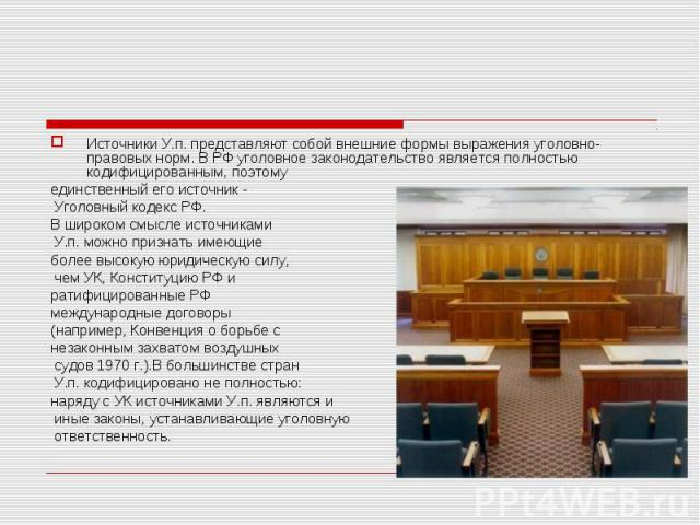 Источники У.п. представляют собой внешние формы выражения уголовно-правовых норм. В РФ уголовное законодательство является полностью кодифицированным, поэтому единственный его источник - Уголовный кодекс РФ. В широком смысле источниками У.п. можно п…