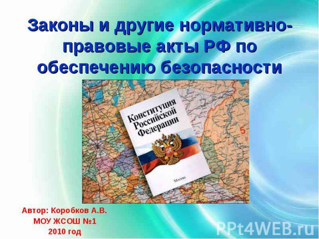 Законы и другие нормативно-правовые акты РФ по обеспечению безопасности Автор: Коробков А.В.МОУ ЖСОШ №12010 год