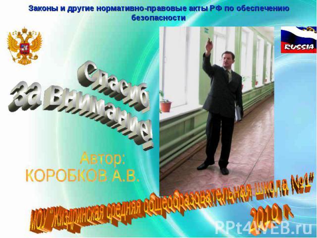 Законы и другие нормативно-правовые акты РФ по обеспечению безопасности Спасибо за внимание! Автор: КОРОБКОВ А.В.МОУ