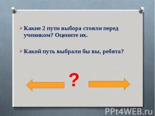 Какие 2 пути выбора стояли перед учеником? Оцените их.Какой путь выбрали бы вы,