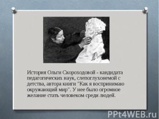 История Ольги Скороходовой - кандидата педагогических наук, слепоглухонемой с де