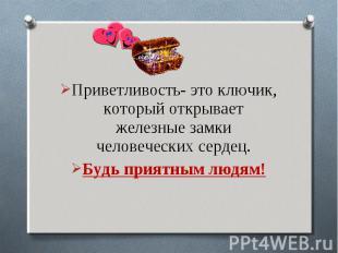 Приветливость- это ключик, который открывает железные замки человеческих сердец.