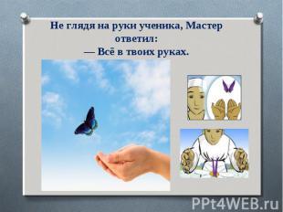 Не глядя на руки ученика, Мастер ответил:— Всё в твоих руках.