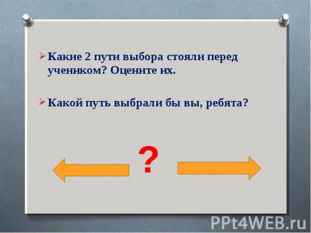 Какие 2 пути выбора стояли перед учеником? Оцените их.Какой путь выбрали бы вы, ребята?