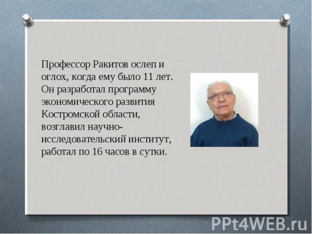 Профессор Ракитов ослеп и оглох, когда ему было 11 лет. Он разработал программу экономического развития Костромской области, возглавил научно-исследовательский институт, работал по 16 часов в сутки.