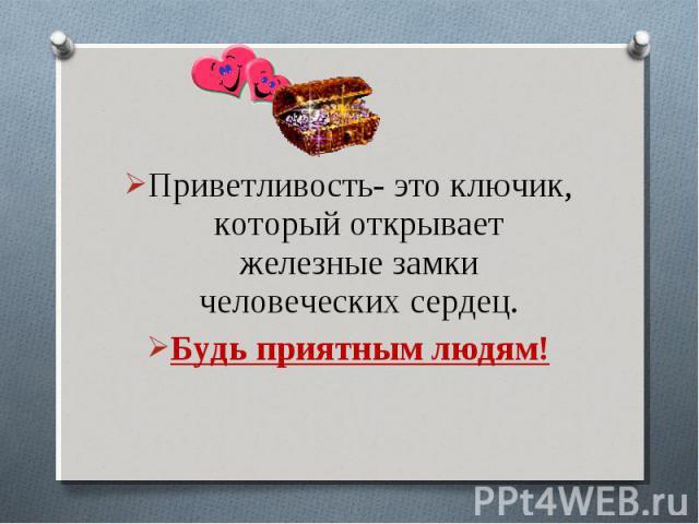 Приветливость- это ключик, который открывает железные замки человеческих сердец.Будь приятным людям!