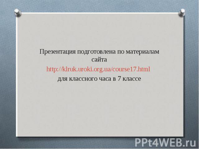 Презентация подготовлена по материалам сайтаhttp://klruk.uroki.org.ua/course17.html для классного часа в 7 классе