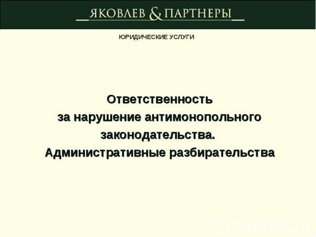 Ответственностьза нарушение антимонопольногозаконодательства. Административные разбирательства