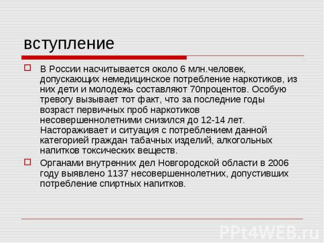 вступление В России насчитывается около 6 млн.человек, допускающих немедицинское потребление наркотиков, из них дети и молодежь составляют 70процентов. Особую тревогу вызывает тот факт, что за последние годы возраст первичных проб наркотиков несовер…