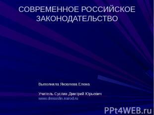 СОВРЕМЕННОЕ РОССИЙСКОЕ ЗАКОНОДАТЕЛЬСТВО Выполнила Яковлева ЕленаУчитель Суслин Д